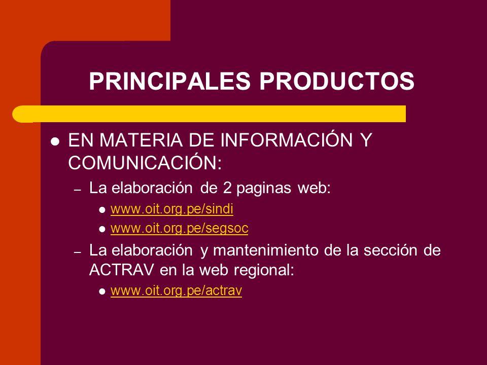 PRINCIPALES PRODUCTOS EN MATERIA DE INFORMACIÓN Y COMUNICACIÓN: – La elaboración de 2 paginas web: www.oit.org.pe/sindi www.oit.org.pe/segsoc – La elaboración y mantenimiento de la sección de ACTRAV en la web regional: www.oit.org.pe/actrav