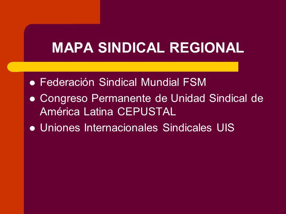 MAPA SINDICAL REGIONAL Federación Sindical Mundial FSM Congreso Permanente de Unidad Sindical de América Latina CEPUSTAL Uniones Internacionales Sindicales UIS