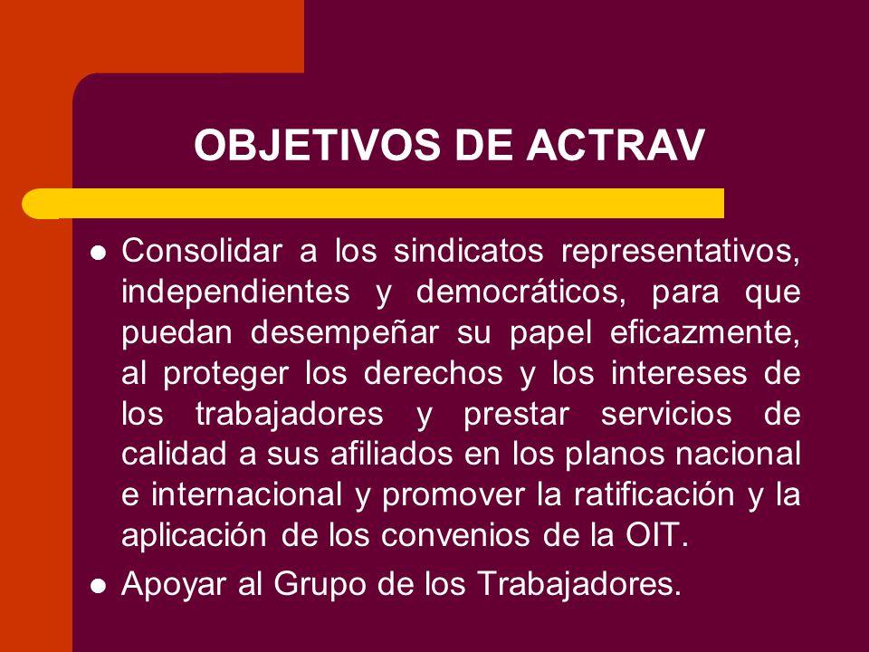 OBJETIVOS DE ACTRAV Consolidar a los sindicatos representativos, independientes y democráticos, para que puedan desempeñar su papel eficazmente, al proteger los derechos y los intereses de los trabajadores y prestar servicios de calidad a sus afiliados en los planos nacional e internacional y promover la ratificación y la aplicación de los convenios de la OIT.