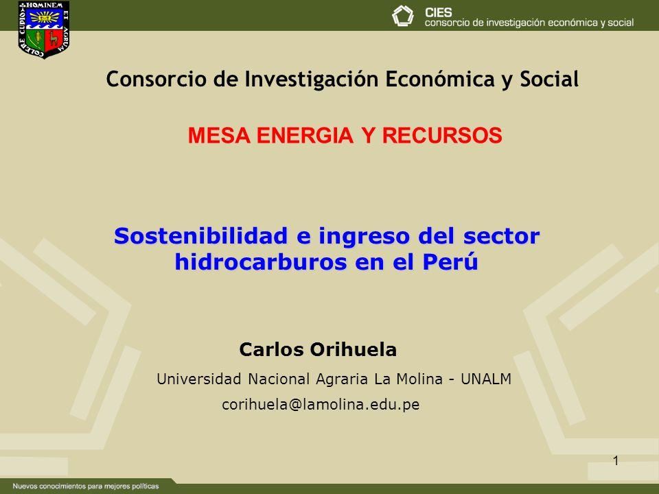 1 Sostenibilidad e ingreso del sector hidrocarburos en el Perú Carlos Orihuela corihuela@lamolina.edu.pe Universidad Nacional Agraria La Molina - UNALM Consorcio de Investigación Económica y Social MESA ENERGIA Y RECURSOS