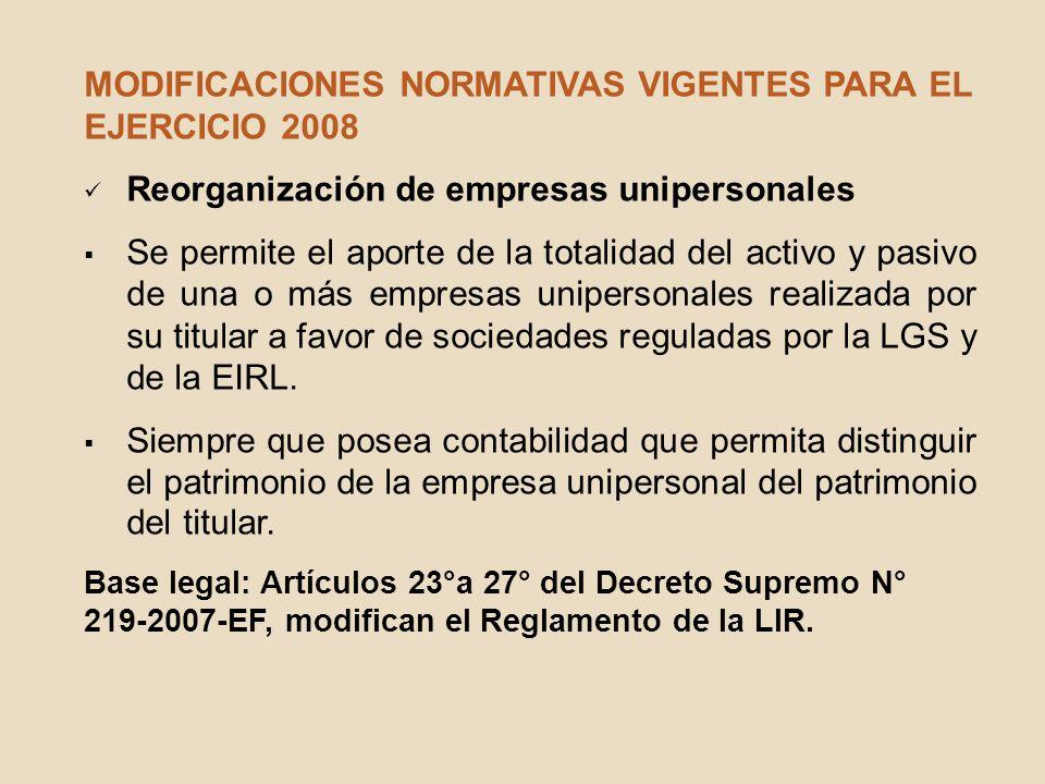 MODIFICACIONES NORMATIVAS VIGENTES PARA EL EJERCICIO 2008 Reorganización de empresas unipersonales Se permite el aporte de la totalidad del activo y p