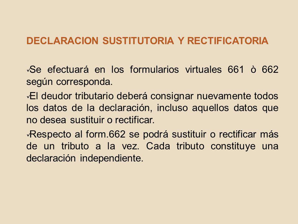 DECLARACION SUSTITUTORIA Y RECTIFICATORIA Se efectuará en los formularios virtuales 661 ò 662 según corresponda. El deudor tributario deberá consignar