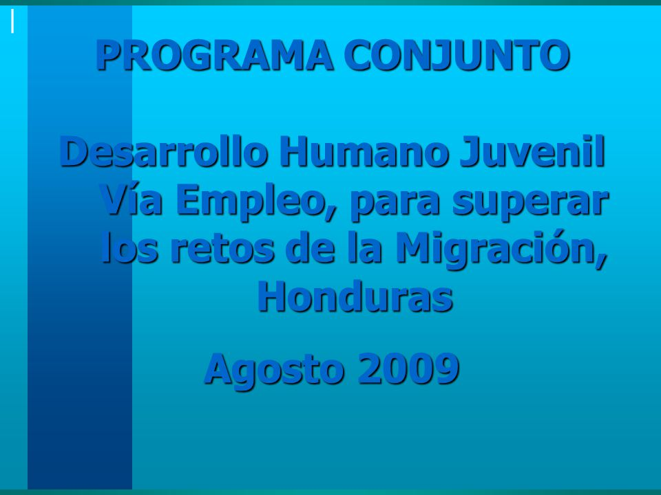 | PROGRAMA CONJUNTO Desarrollo Humano Juvenil Vía Empleo, para superar los retos de la Migración, Honduras Agosto 2009