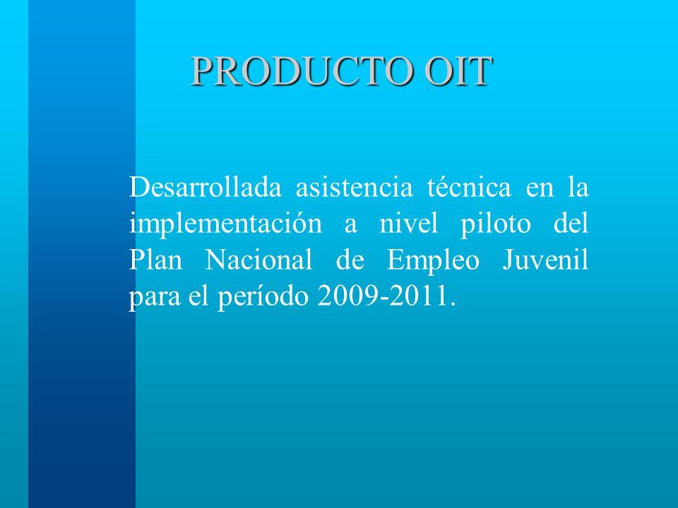 PRODUCTO OIT Desarrollada asistencia técnica en la implementación a nivel piloto del Plan Nacional de Empleo Juvenil para el período 2009-2011.