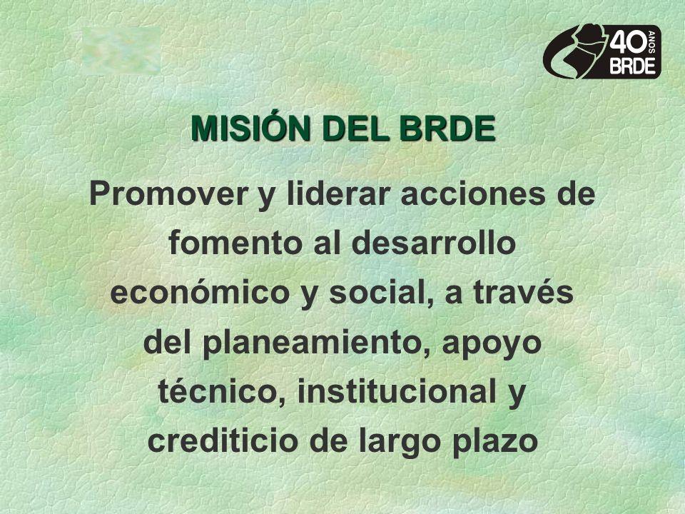 MISIÓN DEL BRDE Promover y liderar acciones de fomento al desarrollo económico y social, a través del planeamiento, apoyo técnico, institucional y crediticio de largo plazo