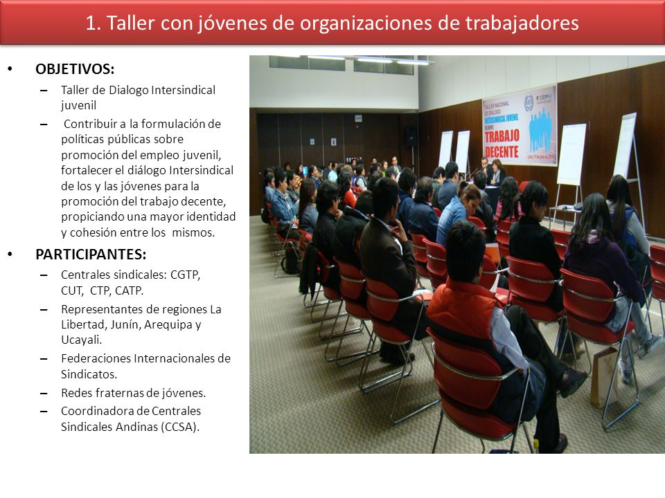 1. Taller con jóvenes de organizaciones de trabajadores OBJETIVOS: – Taller de Dialogo Intersindical juvenil – Contribuir a la formulación de política
