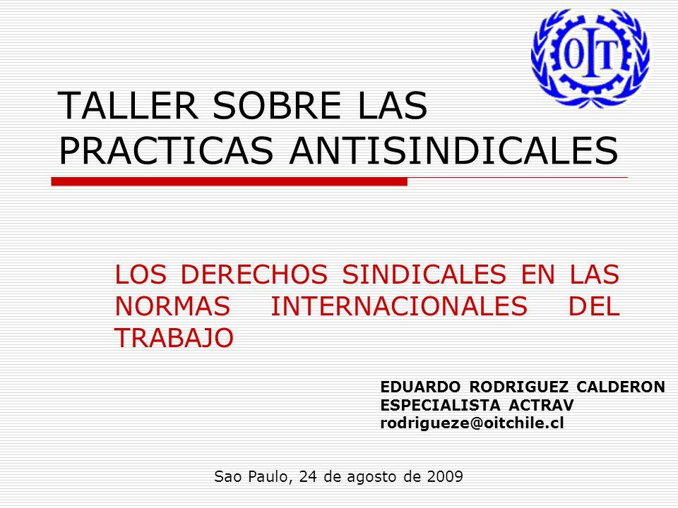 TALLER SOBRE LAS PRACTICAS ANTISINDICALES LOS DERECHOS SINDICALES EN LAS NORMAS INTERNACIONALES DEL TRABAJO Sao Paulo, 24 de agosto de 2009 EDUARDO RODRIGUEZ CALDERON ESPECIALISTA ACTRAV rodrigueze@oitchile.cl