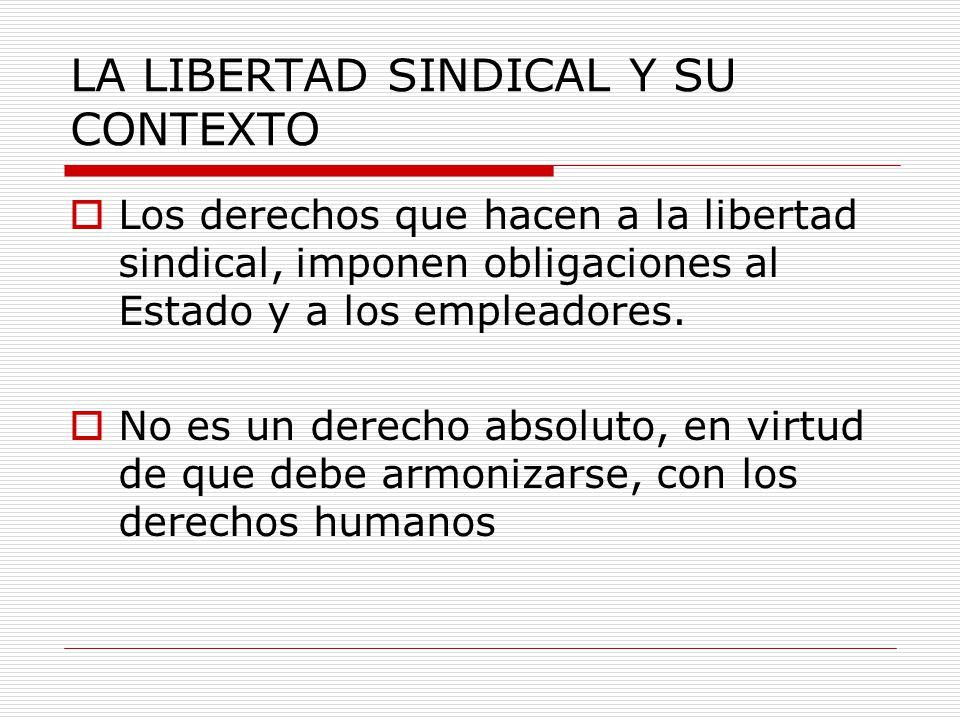 LA LIBERTAD SINDICAL Y SU CONTEXTO Los derechos que hacen a la libertad sindical, imponen obligaciones al Estado y a los empleadores. No es un derecho