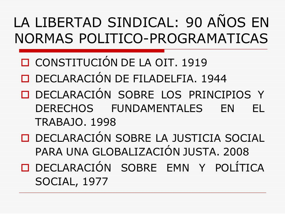 LA LIBERTAD SINDICAL: 90 AÑOS EN NORMAS POLITICO-PROGRAMATICAS CONSTITUCIÓN DE LA OIT. 1919 DECLARACIÓN DE FILADELFIA. 1944 DECLARACIÓN SOBRE LOS PRIN