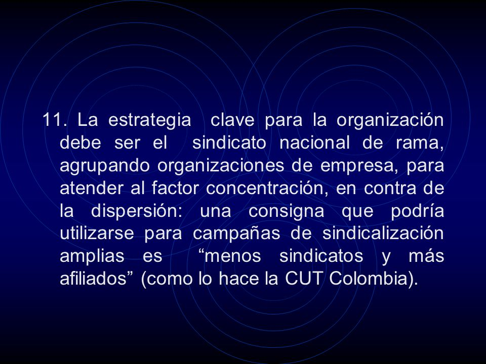 11. La estrategia clave para la organización debe ser el sindicato nacional de rama, agrupando organizaciones de empresa, para atender al factor conce