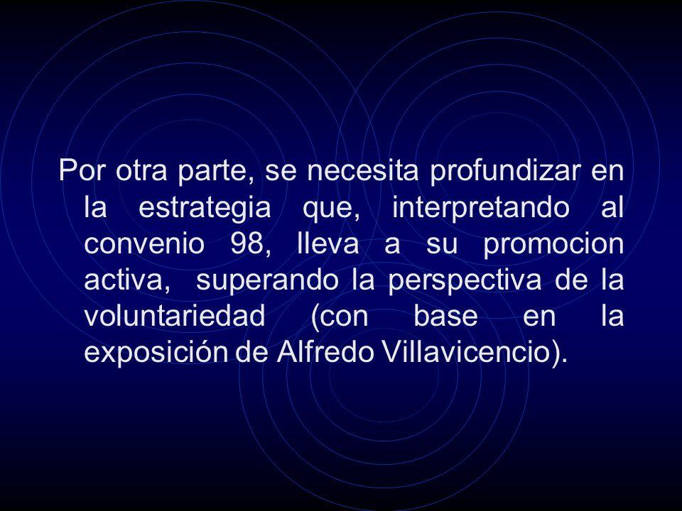 Por otra parte, se necesita profundizar en la estrategia que, interpretando al convenio 98, lleva a su promocion activa, superando la perspectiva de la voluntariedad (con base en la exposición de Alfredo Villavicencio).