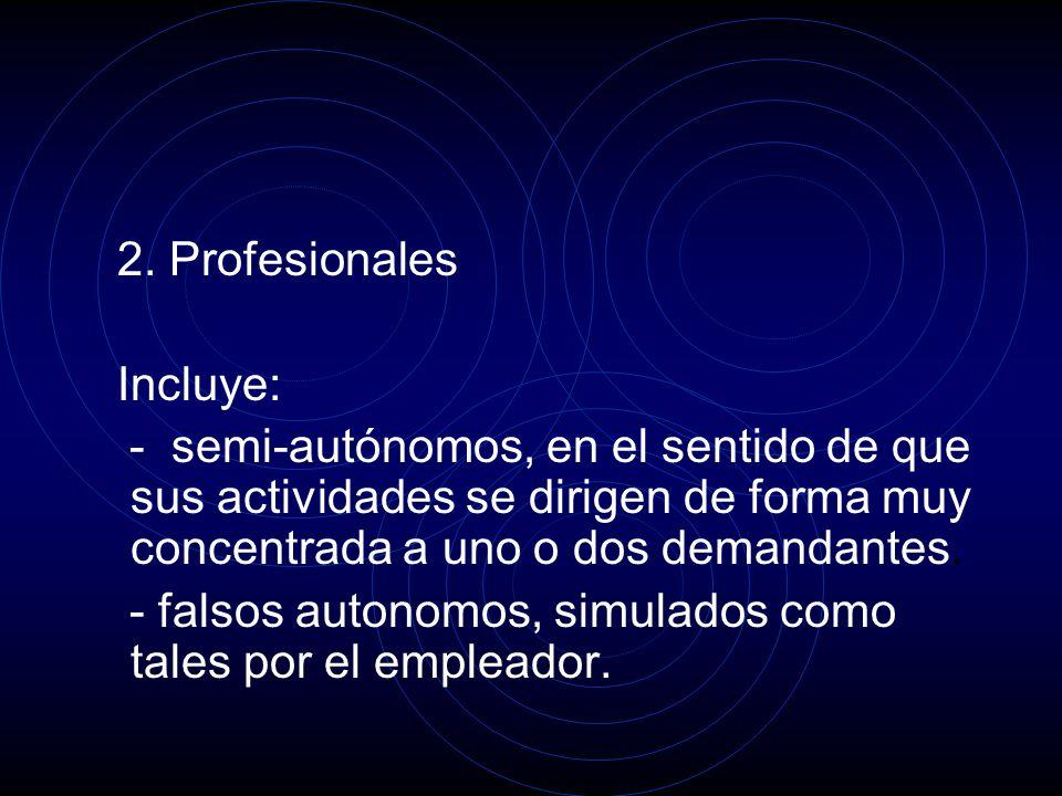 2. Profesionales Incluye: - semi-autónomos, en el sentido de que sus actividades se dirigen de forma muy concentrada a uno o dos demandantes. - falsos