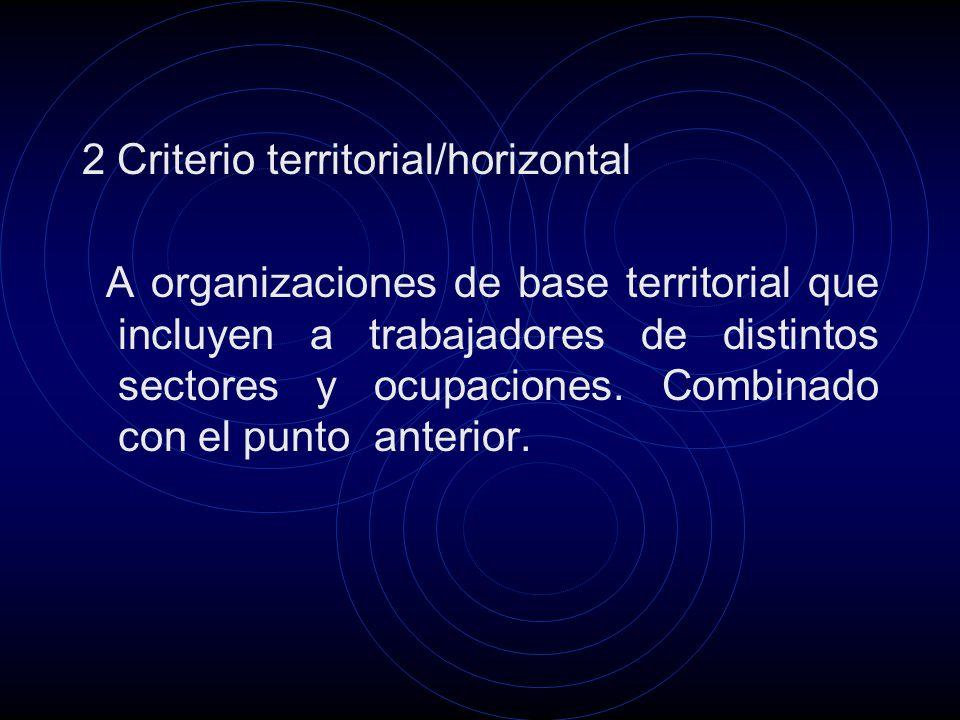 2 Criterio territorial/horizontal A organizaciones de base territorial que incluyen a trabajadores de distintos sectores y ocupaciones.