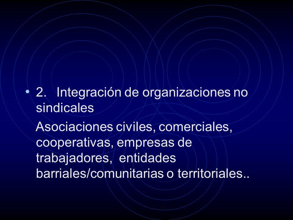 2. Integración de organizaciones no sindicales Asociaciones civiles, comerciales, cooperativas, empresas de trabajadores, entidades barriales/comunita