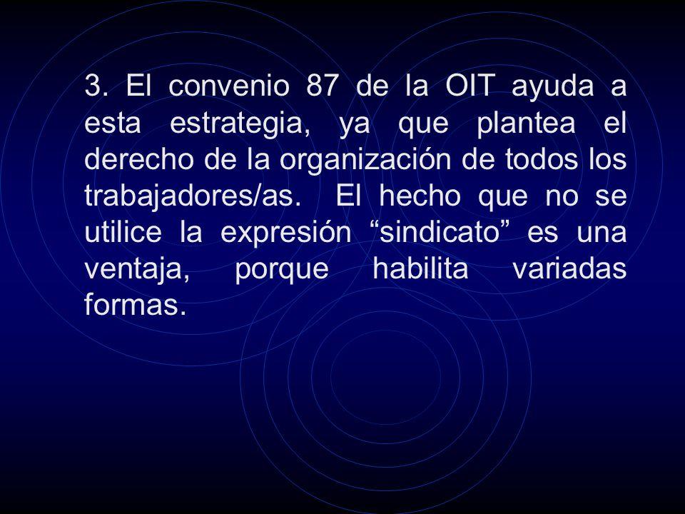 3. El convenio 87 de la OIT ayuda a esta estrategia, ya que plantea el derecho de la organización de todos los trabajadores/as. El hecho que no se uti