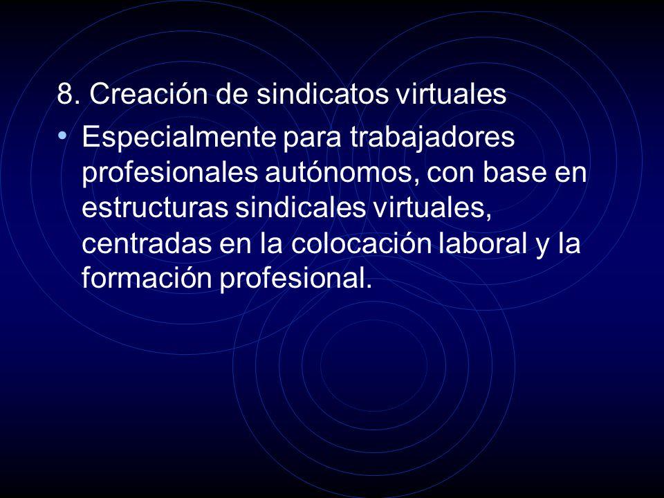 8. Creación de sindicatos virtuales Especialmente para trabajadores profesionales autónomos, con base en estructuras sindicales virtuales, centradas e