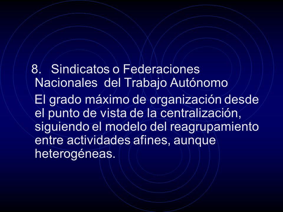 8. Sindicatos o Federaciones Nacionales del Trabajo Autónomo El grado máximo de organización desde el punto de vista de la centralización, siguiendo e