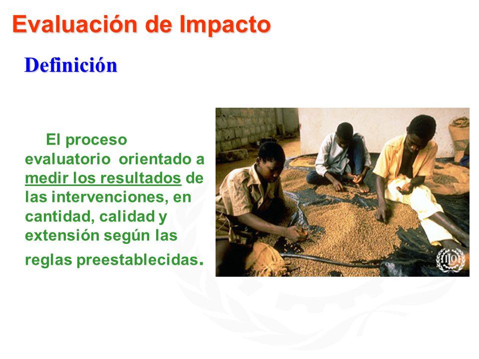 Evaluación de Impacto El proceso evaluatorio orientado a medir los resultados de las intervenciones, en cantidad, calidad y extensión según las reglas