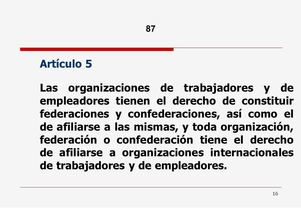 16 87 Artículo 5 Las organizaciones de trabajadores y de empleadores tienen el derecho de constituir federaciones y confederaciones, así como el de afiliarse a las mismas, y toda organización, federación o confederación tiene el derecho de afiliarse a organizaciones internacionales de trabajadores y de empleadores.