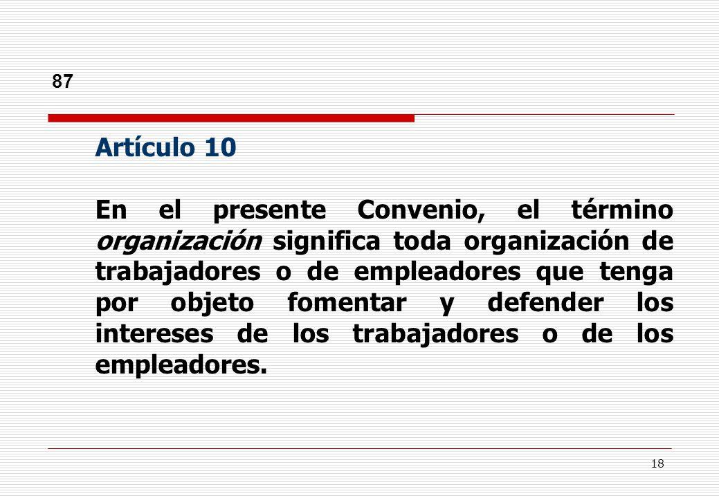 18 87 Artículo 10 En el presente Convenio, el término organización significa toda organización de trabajadores o de empleadores que tenga por objeto fomentar y defender los intereses de los trabajadores o de los empleadores.