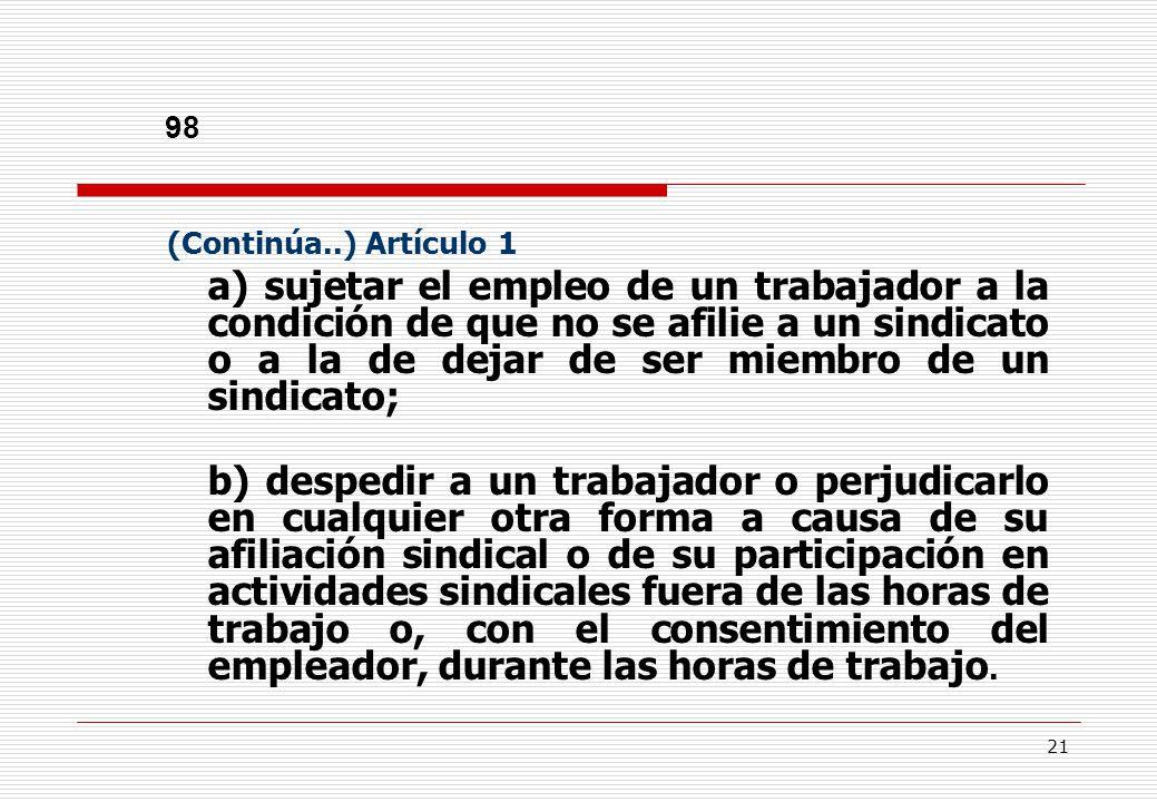 21 98 (Continúa..) Artículo 1 a) sujetar el empleo de un trabajador a la condición de que no se afilie a un sindicato o a la de dejar de ser miembro de un sindicato; b) despedir a un trabajador o perjudicarlo en cualquier otra forma a causa de su afiliación sindical o de su participación en actividades sindicales fuera de las horas de trabajo o, con el consentimiento del empleador, durante las horas de trabajo.