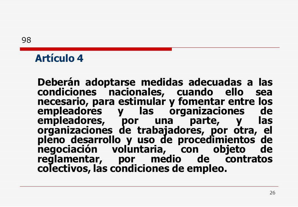 26 Artículo 4 Deberán adoptarse medidas adecuadas a las condiciones nacionales, cuando ello sea necesario, para estimular y fomentar entre los empleadores y las organizaciones de empleadores, por una parte, y las organizaciones de trabajadores, por otra, el pleno desarrollo y uso de procedimientos de negociación voluntaria, con objeto de reglamentar, por medio de contratos colectivos, las condiciones de empleo.