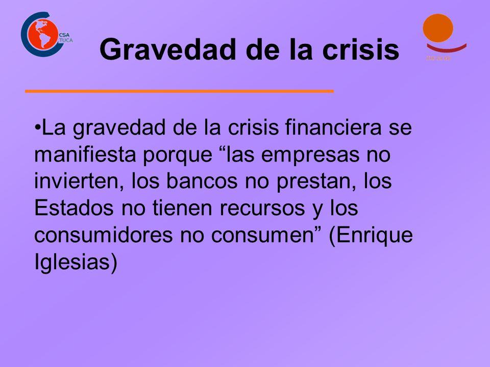 La gravedad de la crisis financiera se manifiesta porque las empresas no invierten, los bancos no prestan, los Estados no tienen recursos y los consumidores no consumen (Enrique Iglesias) Gravedad de la crisis