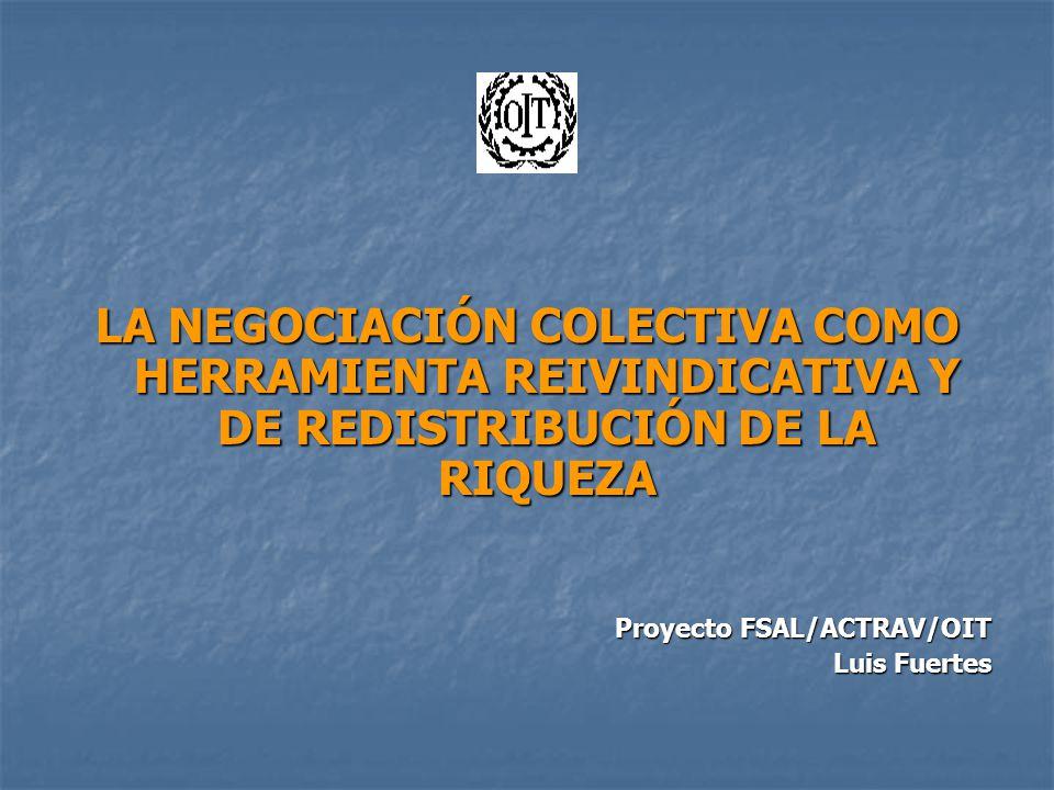 LA NEGOCIACIÓN COLECTIVA COMO HERRAMIENTA REIVINDICATIVA Y DE REDISTRIBUCIÓN DE LA RIQUEZA Proyecto FSAL/ACTRAV/OIT Luis Fuertes
