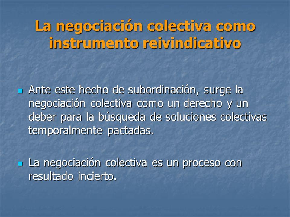 La negociación colectiva como instrumento reivindicativo Ante este hecho de subordinación, surge la negociación colectiva como un derecho y un deber para la búsqueda de soluciones colectivas temporalmente pactadas.