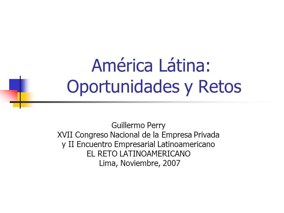 América Látina: Oportunidades y Retos Guillermo Perry XVII Congreso Nacional de la Empresa Privada y II Encuentro Empresarial Latinoamericano EL RETO
