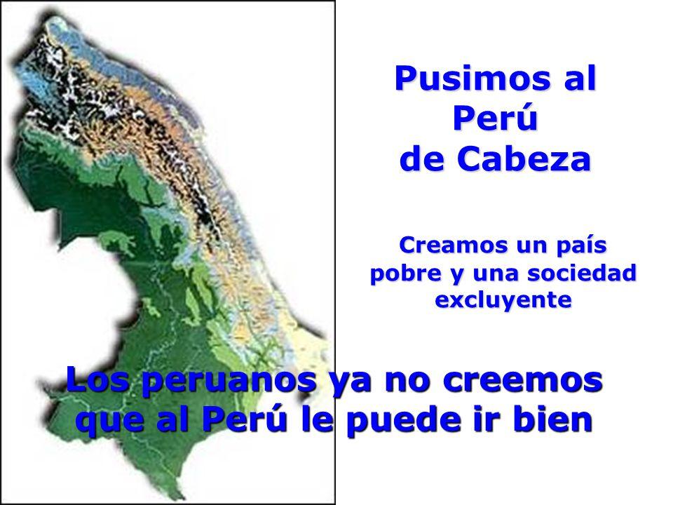 Pusimos al Perú de Cabeza Creamos un país pobre y una sociedad excluyente Creamos un país pobre y una sociedad excluyente Los peruanos ya no creemos que al Perú le puede ir bien