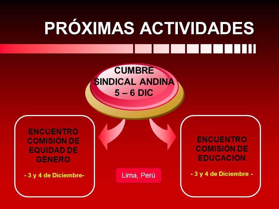 PRÓXIMAS ACTIVIDADES ENCUENTRO COMISIÓN DE EQUIDAD DE GÉNERO - 3 y 4 de Diciembre- CUMBRE SINDICAL ANDINA 5 – 6 DIC ENCUENTRO COMISIÓN DE EDUCACIÓN -