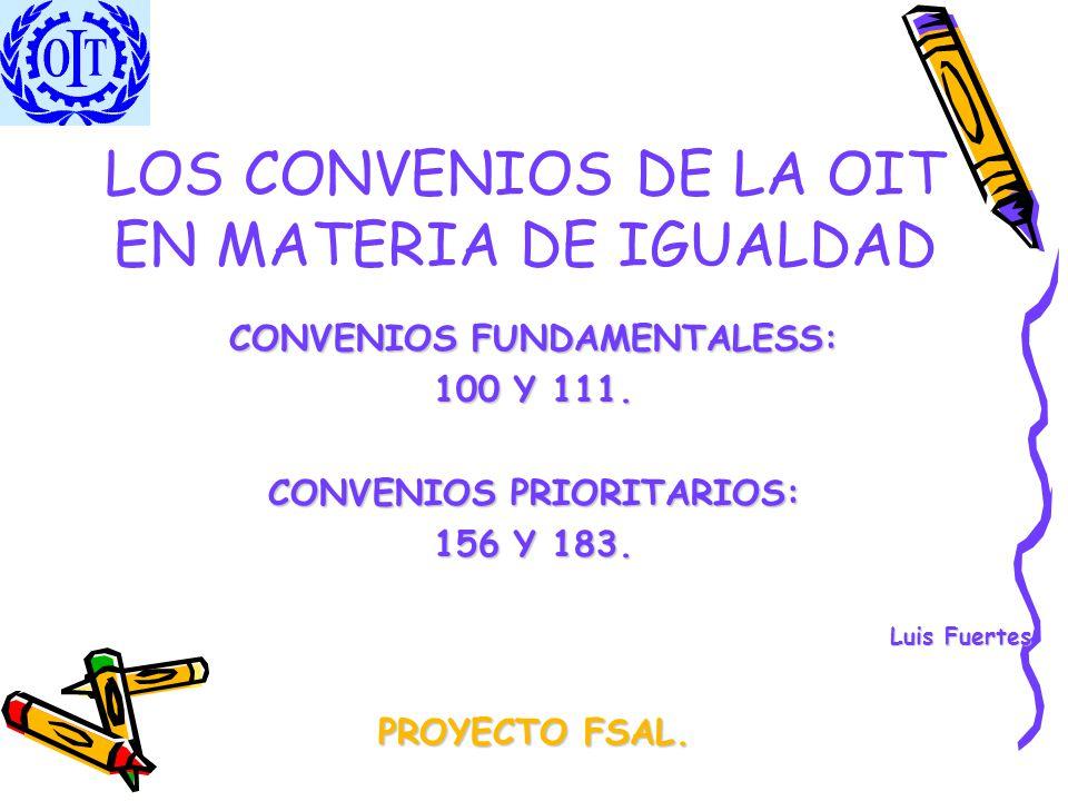 LOS CONVENIOS DE LA OIT EN MATERIA DE IGUALDAD CONVENIOS FUNDAMENTALESS: 100 Y 111. CONVENIOS PRIORITARIOS: 156 Y 183. Luis Fuertes PROYECTO FSAL.