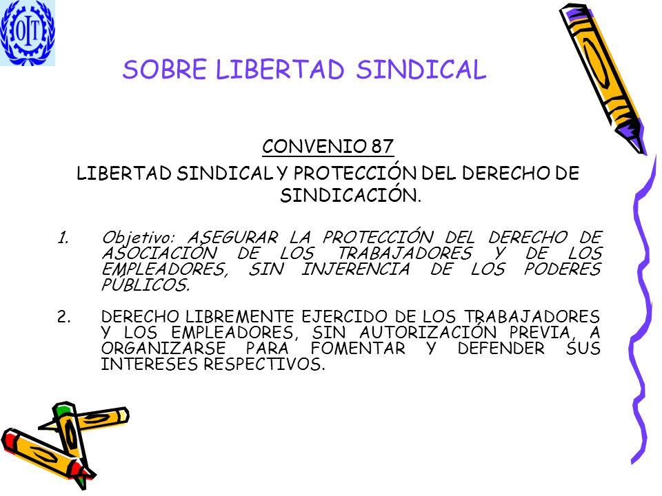 SOBRE LIBERTAD SINDICAL CONVENIO 87 LIBERTAD SINDICAL Y PROTECCIÓN DEL DERECHO DE SINDICACIÓN. 1.Objetivo: ASEGURAR LA PROTECCIÓN DEL DERECHO DE ASOCI
