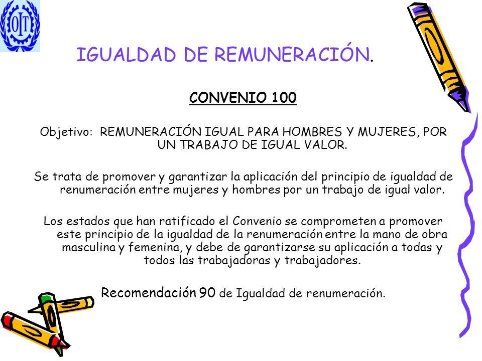 IGUALDAD DE REMUNERACIÓN. CONVENIO 100 Objetivo: REMUNERACIÓN IGUAL PARA HOMBRES Y MUJERES, POR UN TRABAJO DE IGUAL VALOR. Se trata de promover y gara