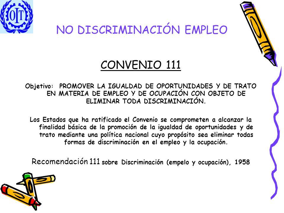 NO DISCRIMINACIÓN EMPLEO CONVENIO 111 Objetivo: PROMOVER LA IGUALDAD DE OPORTUNIDADES Y DE TRATO EN MATERIA DE EMPLEO Y DE OCUPACIÓN CON OBJETO DE ELI