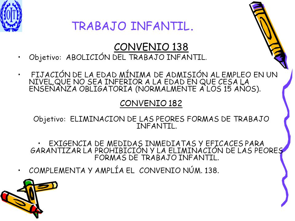 TRABAJO INFANTIL. CONVENIO 138 Objetivo: ABOLICIÓN DEL TRABAJO INFANTIL. FIJACIÓN DE LA EDAD MÍNIMA DE ADMISIÓN AL EMPLEO EN UN NIVEL QUE NO SEA INFER