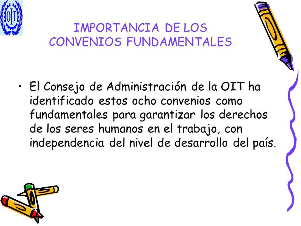 IMPORTANCIA DE LOS CONVENIOS FUNDAMENTALES El Consejo de Administración de la OIT ha identificado estos ocho convenios como fundamentales para garanti