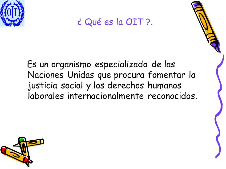 ¿ Qué es la OIT ?. Es un organismo especializado de las Naciones Unidas que procura fomentar la justicia social y los derechos humanos laborales inter