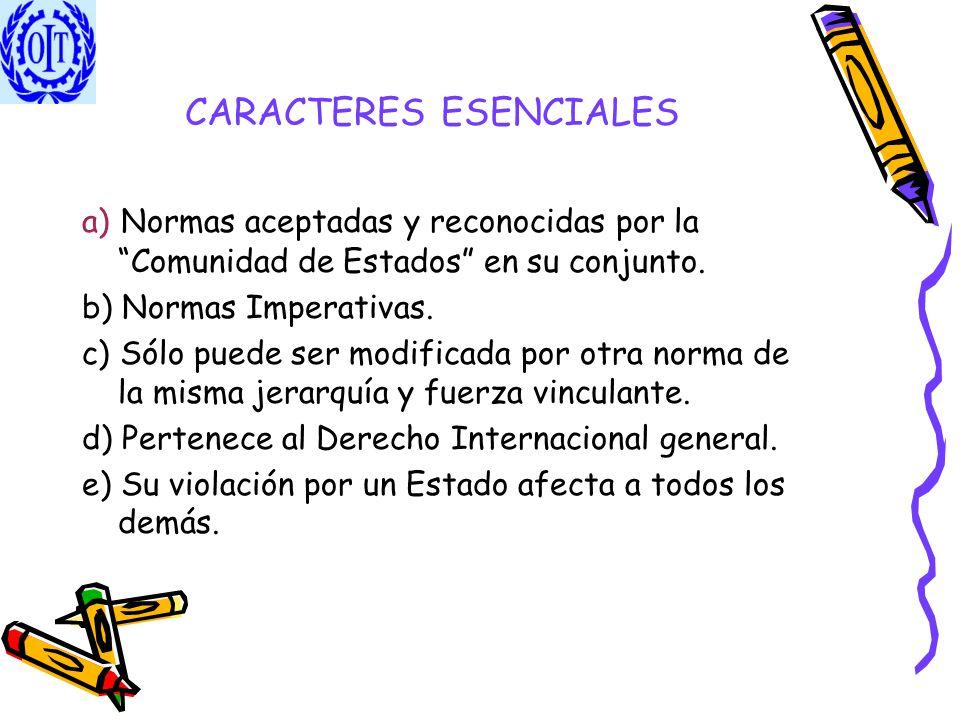 CARACTERES ESENCIALES a) Normas aceptadas y reconocidas por la Comunidad de Estados en su conjunto. b) Normas Imperativas. c) Sólo puede ser modificad