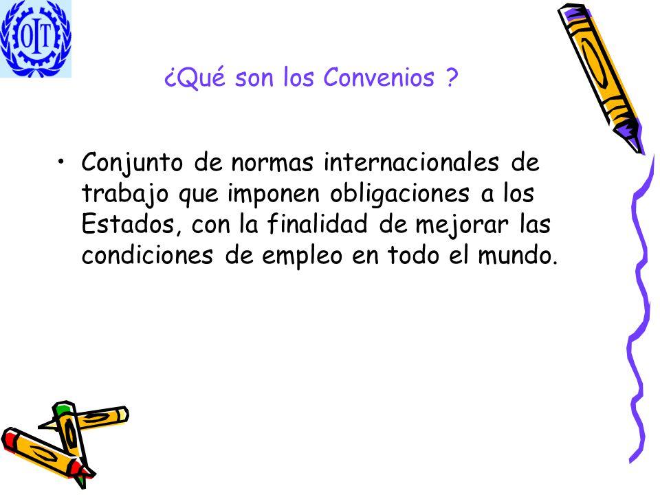 ¿Qué son los Convenios ? Conjunto de normas internacionales de trabajo que imponen obligaciones a los Estados, con la finalidad de mejorar las condici
