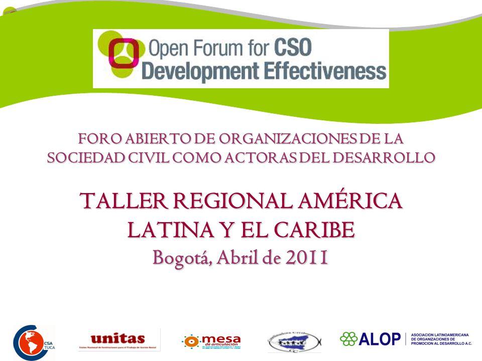 FORO ABIERTO DE ORGANIZACIONES DE LA SOCIEDAD CIVIL COMO ACTORAS DEL DESARROLLO TALLER REGIONAL AMÉRICA LATINA Y EL CARIBE Bogotá, Abril de 2011