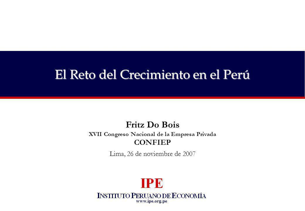 www.ipe.org.pe El Reto del Crecimiento en el Perú Fritz Do Bois XVII Congreso Nacional de la Empresa Privada CONFIEP Lima, 26 de noviembre de 2007