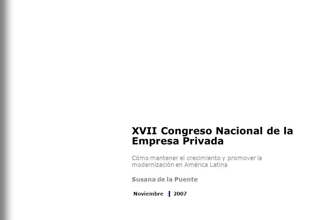 XVII Congreso Nacional de la Empresa Privada Cómo mantener el crecimiento y promover la modernización en América Latina Susana de la Puente Noviembre 2007