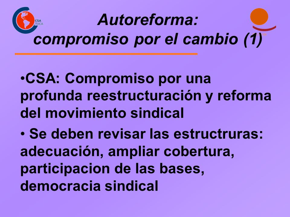 CSA: Compromiso por una profunda reestructuración y reforma del movimiento sindical Se deben revisar las estructruras: adecuación, ampliar cobertura,