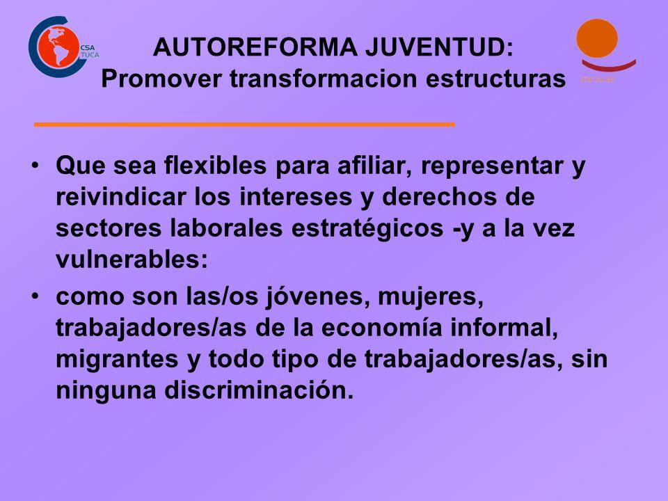 AUTOREFORMA JUVENTUD: Promover transformacion estructuras Que sea flexibles para afiliar, representar y reivindicar los intereses y derechos de sector
