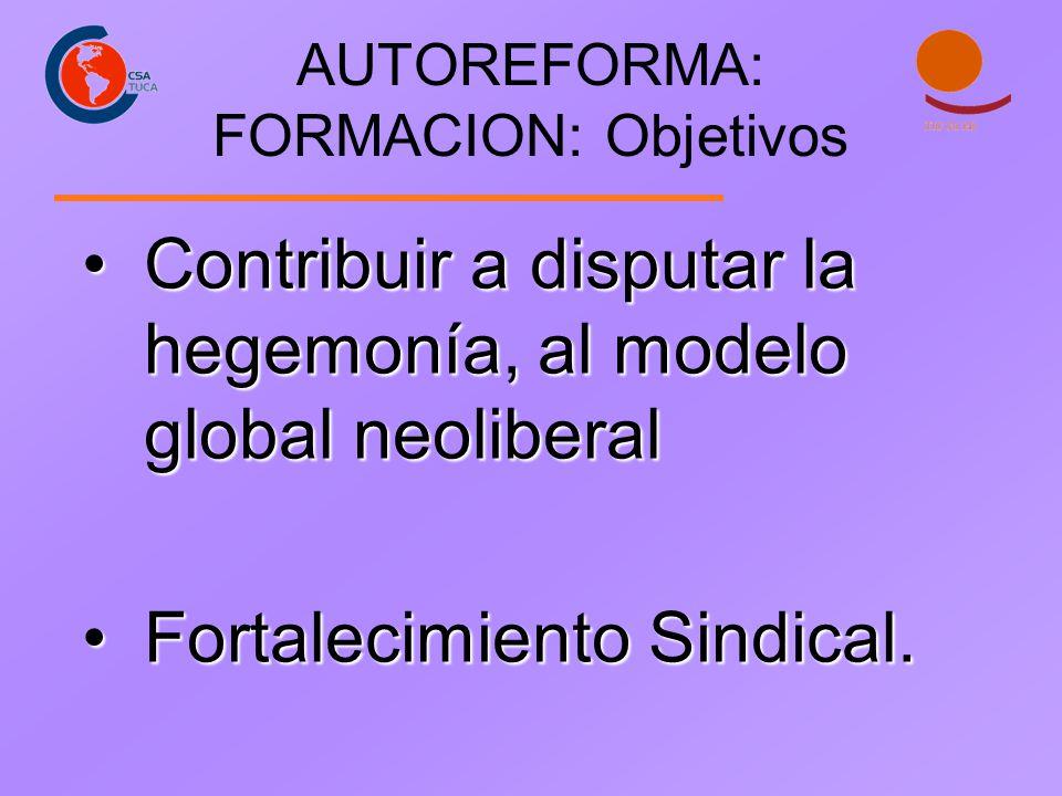 AUTOREFORMA: FORMACION: Objetivos Contribuir a disputar la hegemonía, al modelo global neoliberalContribuir a disputar la hegemonía, al modelo global
