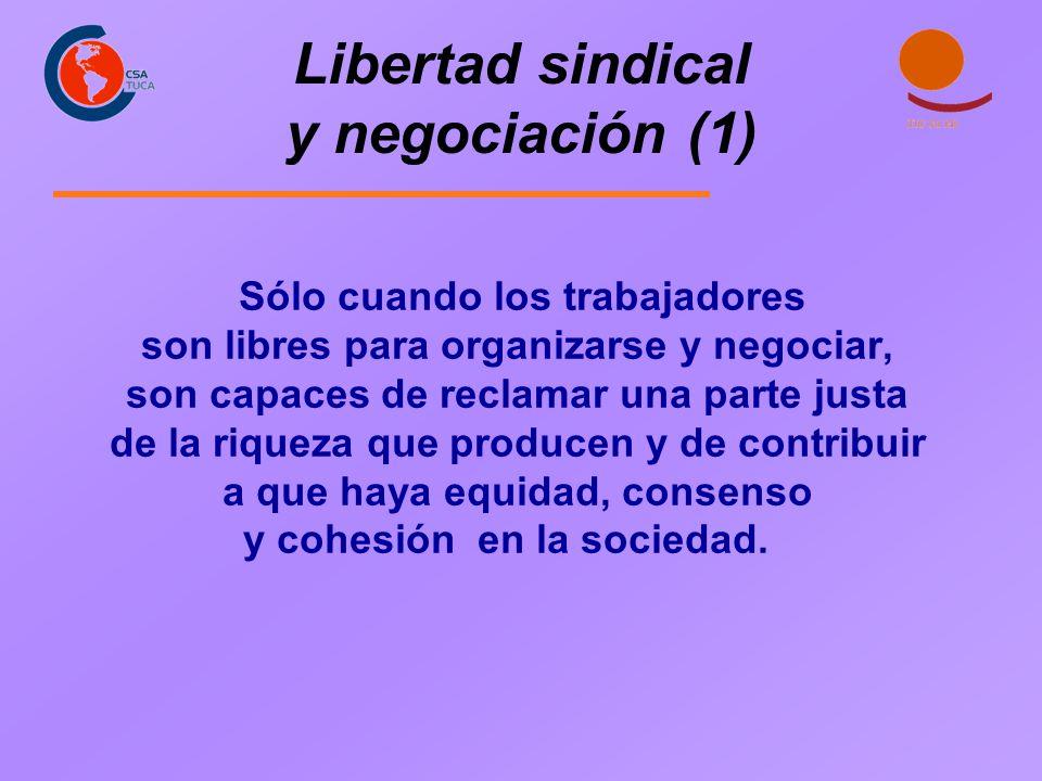 Libertad sindical y negociación (1) Sólo cuando los trabajadores son libres para organizarse y negociar, son capaces de reclamar una parte justa de la