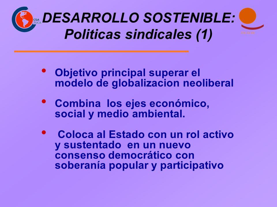 DESARROLLO SOSTENIBLE: Politicas sindicales (1) Objetivo principal superar el modelo de globalizacion neoliberal Combina los ejes económico, social y