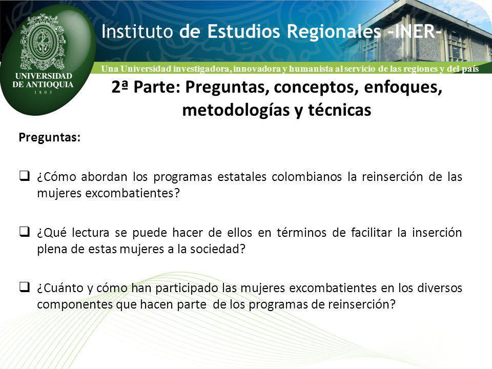 Una Universidad investigadora, innovadora y humanista al servicio de las regiones y del país Instituto de Estudios Regionales –INER- Preguntas: ¿Cómo abordan los programas estatales colombianos la reinserción de las mujeres excombatientes.